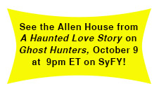 Catch the Allen House from A Haunted Love Story on Ghost Hunters on October 9 at 9pm ET on SyFy!