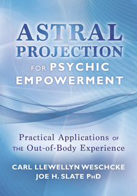 Astral Projection for Psychic Empowerment, by Carl Llewellyn Weschcke & Joe H. Slate, Ph.D.