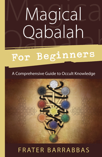 Magical Qabalah for Beginners, by Frater Barrabbas