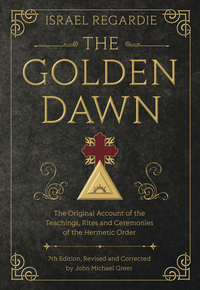 The Golden Dawn, by Israel Regardie, Edited by John Michael Greer