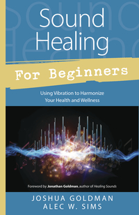 Sound Healing for Beginners, by Joshua Goldman & Alec W. Sims