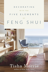 Decorating wtih the Five Elements of Feng Shui, by Tisha Morris