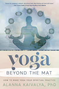 Yoga Beyond the Mat, by Alanna Kailvalya, PhD