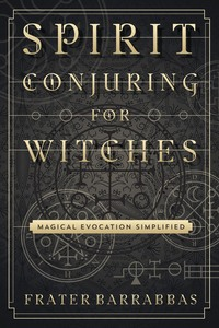 Spirit Conjuring for Witches, by Frater Barrabbas