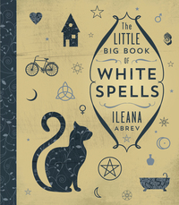 The Little Big Book of White Spells, by Ileana Abrev