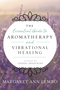 The Essential Guide to Aromatherapy and Vibrational Healing